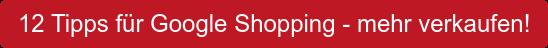 12 Tipps für Google Shopping - mehr verkaufen!