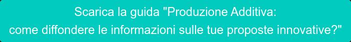 """Scarica la guida """"Produzione Additiva:  come diffondere le informazioni sulle tue proposte innovative?"""""""