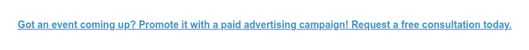 Got an event coming up? Promote it with a paid advertising campaign! Request a free consultation today.