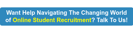 Want Help Navigating The Changing World Of Online Student Recruitment?  Talk To Us!