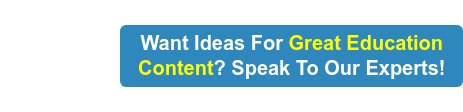 Want Ideas For Great Education Content? Speak To Our Experts!