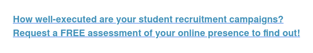 How well-executed are your student recruitment campaigns? Request a FREE assessment of your online presence to find out!