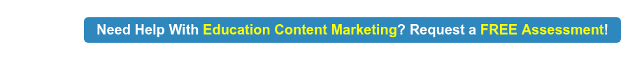 Need Help With Education Content Marketing? Request a FREE Assessment!