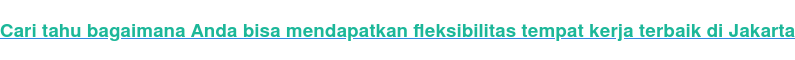 Cari tahu bagaimana Anda bisa mendapatkan fleksibilitas tempat kerja terbaik  di Jakarta