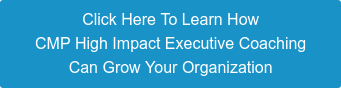 Click Here To Learn How CMP High Impact Executive Coaching Can Grow Your Organization