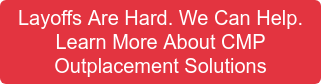 Layoffs Are Hard.We Can Help. Learn More About CMP Outplacement Solutions