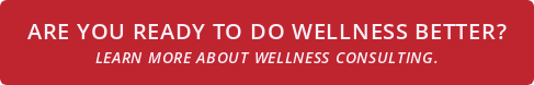 Are you ready to do wellness better? Learn more about wellness consulting.