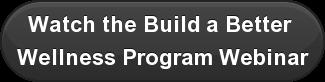 Watch the Build a Better  Wellness Program Webinar