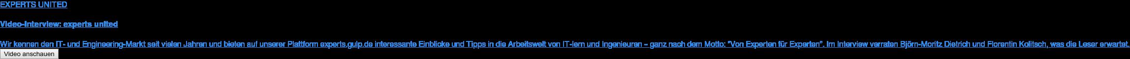 """EXPERTS UNITED  Video-Interview: experts united  Wir kennen den IT- und Engineering-Markt seit vielen Jahren und bieten auf  unserer Plattform experts.gulp.de interessante Einblicke und Tipps in die  Arbeitswelt von IT-lern und Ingenieuren – ganz nach dem Motto: """"Von Experten  für Experten"""". Im Interview verraten Björn-Moritz Dietrich und Florentin  Kolitsch, was die Leser erwartet. Video anschauen"""