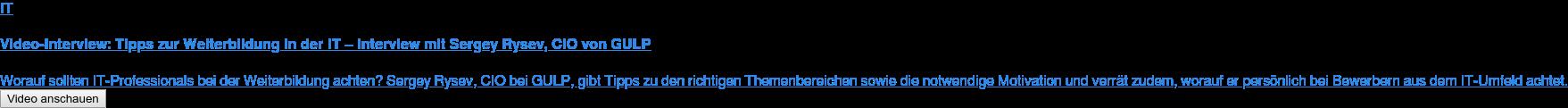 IT  Video-Interview: Tipps zur Weiterbildung in der IT – Interview mit Sergey  Rysev, CIO von GULP  Worauf sollten IT-Professionals bei der Weiterbildung achten? Sergey Rysev,  CIO bei GULP, gibt Tipps zu den richtigen Themenbereichen sowie die notwendige  Motivation und verrät zudem, worauf er persönlich bei Bewerbern aus dem  IT-Umfeld achtet. Video anschauen