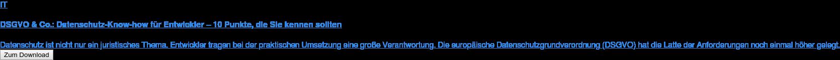 IT  DSGVO & Co.: Datenschutz-Know-how für Entwickler – 10 Punkte, die Sie kennen  sollten  Datenschutz ist nicht nur ein juristisches Thema. Entwickler tragen bei der  praktischen Umsetzung eine große Verantwortung. Die europäische  Datenschutzgrundverordnung (DSGVO) hat die Latte der Anforderungen noch einmal  höher gelegt. Zum Download
