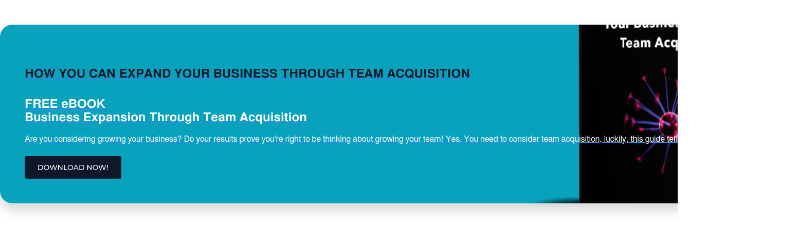 HOW YOU CAN EXPAND YOUR BUSINESS THROUGH TEAM ACQUISITION  FREE eBOOK Business Expansion Through Team Acquisition  Are you considering growing your business? Do your results prove you're right  to be thinking about growing your team! Yes. You need to consider team  acquisition, luckily, this guide tells you all you need to know! DOWNLOAD NOW!