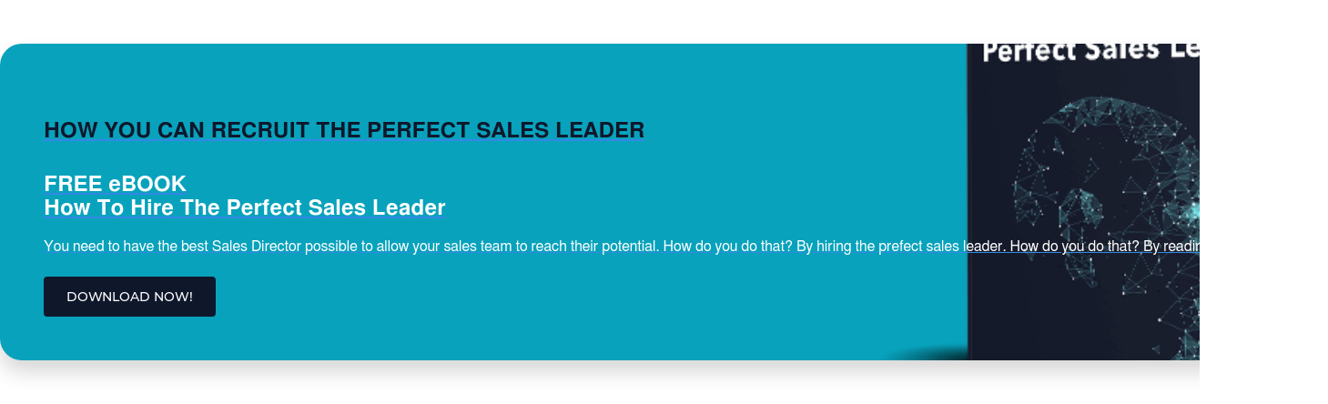 HOW YOU CAN RECRUIT THE PERFECT SALES LEADER FREE eBOOK How To Hire The Perfect Sales Leader You need to have the best Sales Director possible to allow your sales team to reach their potential. How do you do that? By hiring the prefect sales leader. How do you do that? By reading this ebook! DOWNLOAD NOW!