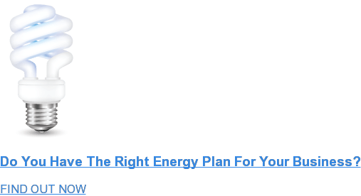 Do You Have The Right Energy Plan For Your Business? FIND OUT NOW