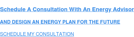 Schedule A Free Consultation With An Energy Advisor  AND DESIGN AN ENERGY PLAN FOR THE FUTURE SCHEDULE MY CONSULTATION