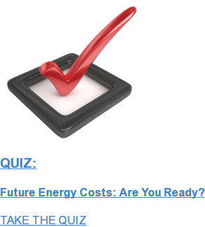 QUIZ:  Future Energy Costs: Are You Ready? TAKE THE QUIZ