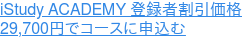 iStudy ACADEMY 登録者割引価格 29,700円でコースに申込む