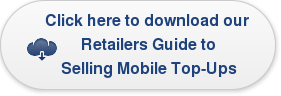 Click here to download our  Retailers Guide to  Selling Mobile Top-Ups