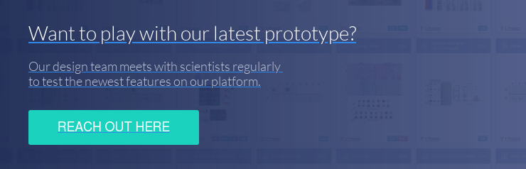 Want to play with our latest prototype? Our design team meets with scientists  regularly  to test the newest features on our platform. Reach Out Here