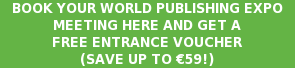BOOK YOUR WORLD PUBLISHING EXPO MEETING HERE AND GET A FREE ENTRANCE VOUCHER (SAVE UP TO €59!)