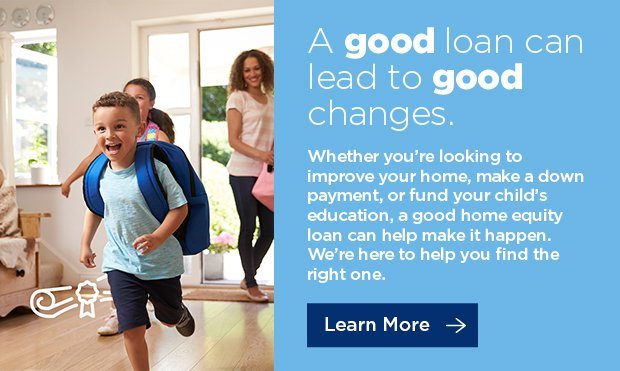 A good loan can lead to good changes. Whether you're looking to improve your home, make a down payment, or fund your child's education, a good home equity loan can help make it happen. We're here to help you find the right one. Click here to learn more.