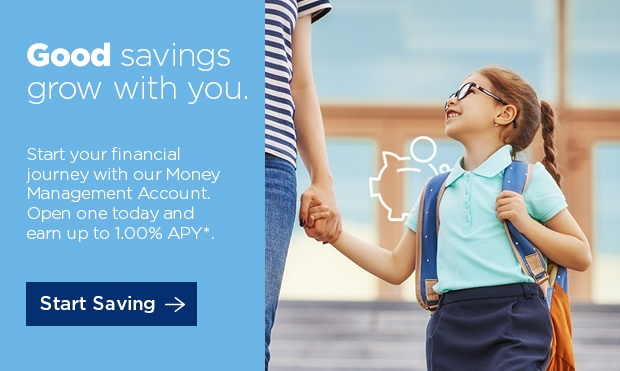 Good savings grow with you. Start your financial journey with our Money Management Account. Open one today and earn up to 1.00% APY. Start Saving ->.