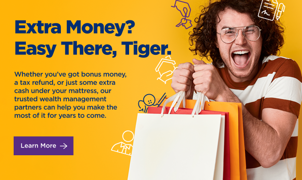 Extra Money? Easy There, Tiger. Whether you've got bonus money, a tax refund, or just some extra cash under you mattress, our trusted wealth management partners can help you make the most of it for years to come.