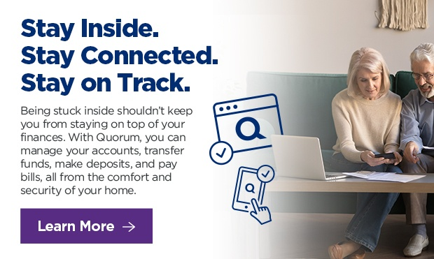 Stay Inside. Stay Connected. Stay on Track. Being stuck inside shouldn't  keep you from staying on top of your finances. With Quorum, you can manage your accounts, transfer funds, make deposits, and pay bills, all from the comfort and security of your home.  Click here to learn more.