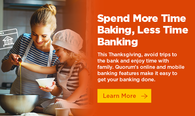 Spend more time baking, less time banking. This Thanksgiving, avoid trips to the bank and enjoy time with family. Quroum's online and mobile banking features make it easy to get your banking done. Click here to learn more.