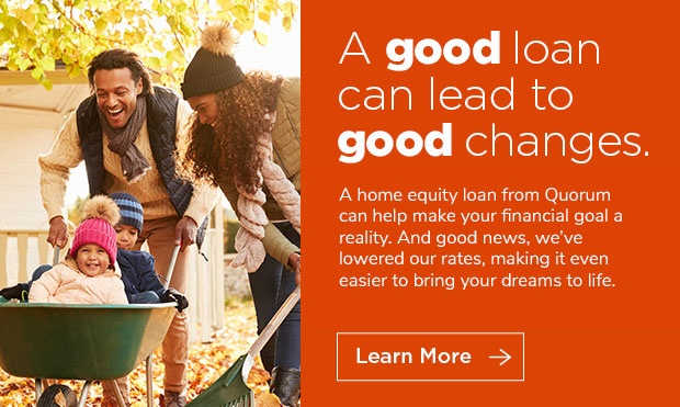 A good loan can lead to good changes. A home equity loan from Quorum can help make your financial goal a reality. And good news, we've lowered our rates, making it even easier to bring your dreams to live.