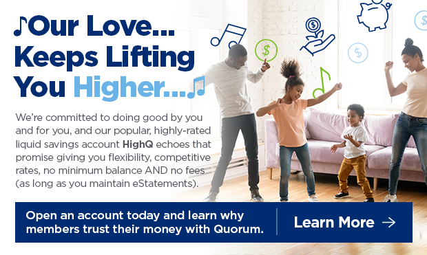 Our Love... Keeps Lifting You Higher... We're committed to doing good by your and for you, and our popular, highly-rated liquid savings account HighQ echoes that promise giving you flexibility, competitive rates, no minimum balance AND no fees (as longa s you maintain eStatements). Open an account today and learn why members trust their money with Quorum. Click here to Learn More.