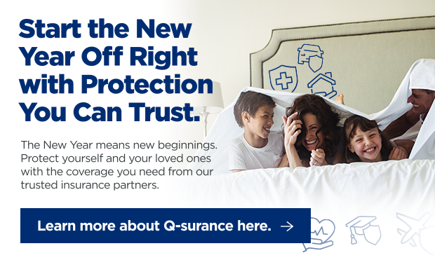 Start the New Year Off Right with Protection You Can Trust. The New Year means new beginnings. Protect yourself and your loved ones with the coverage you need from our trusted insurance partners. Click here to learn more about Q-surance.