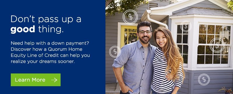 Don't pass up a good thing. Need help with a down payment? Discover how a Quorum Home Equity Line of Credit can help you realize your dreams sooner.