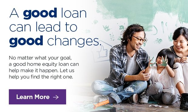 A good loan can lead to good changes. No matter what your goal, a good home equity loan can help make it happen. Let us help you find the right one. Click to learn more.