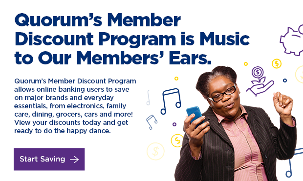 Quorum's Member Discount Program is Music to Our Member's Ears. Quorum's Member Discount Program allows online banking users to save on major brands and everyday essentials, from electronics, family care, dining, grocers, cars and more! View your discounts today and get ready to do the happy dance. Click here to start saving.