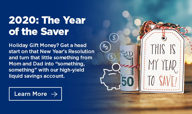 "2020: The Year of the Saver. Holiday Gift Money? Get a head start on that New Year's Resolution and turn that little something from Mom and Dad into ""something, something"" with our high-yield liquid savings account. Click here to learn more."