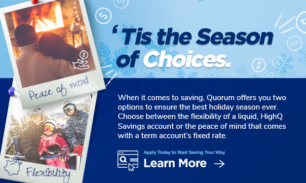 'Tis the Season of Choices. When it comes to saving, Quorum offers you two options to ensure the best holiday season ever. Choose between the flexibility of a liquid HighQ Savings account or the peace of mind that comes with a term account's fixed rate. Apply today and start saving your way. Click here to learn more.