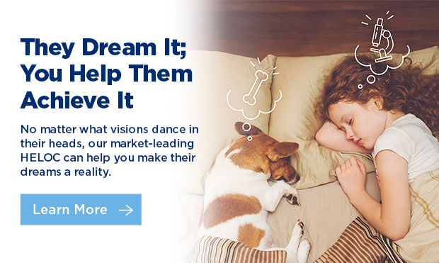 The dream it; you help them achieve it. No matter what visions dance in their heads, our market-leading HELOC can help you make their dreams a reality. Click here to learn more.