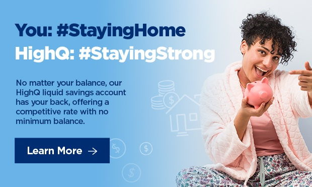 You: #StayHome / HighQ: #StayingStrong | No matter your balance, our HighQ liquid savings account has your back, offering a competitive 0.75% APY*.