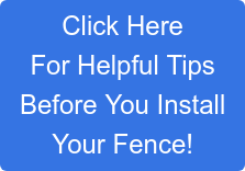 Click Here For Helpful Tips Before You Install Your Fence!