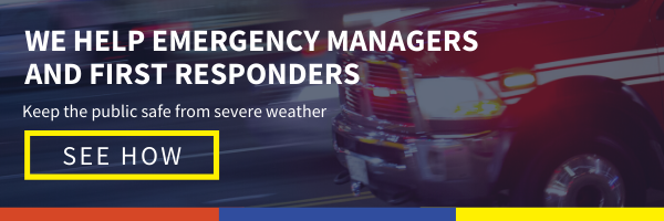 Click here to see how we help emergency managers and first responders keep the public safe from severe weather