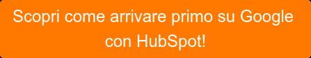 Scopri come arrivare primo su Google con HubSpot!