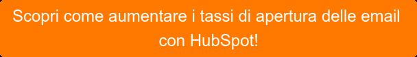 Scopricome aumentare i tassi di apertura delle email con HubSpot!