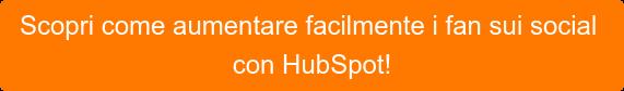Scopricome aumentare facilmente i fan sui social con HubSpot!