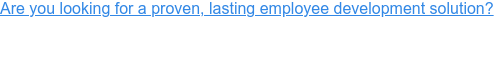 Are you looking for a proven, lasting employee development solution?