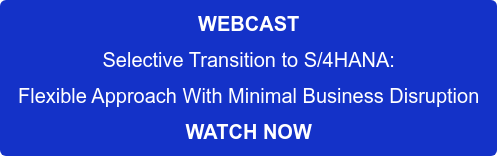 WEBCAST Selective Transition to S/4HANA: Flexible Approach With Minimal Business Disruption WATCH NOW