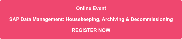 Online Event SAP Data Management: Housekeeping, Archiving & Decommissioning REGISTER NOW