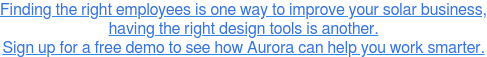 Finding the right employees is one way to improve your solar business, having  the right design tools is another. Sign up for a free demo to see how Aurora  can help you work smarter.