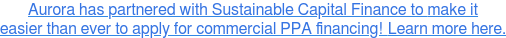Aurora has partnered with Sustainable Capital Finance to make it easier than  ever to apply for commercial PPA financing!Learn more here.