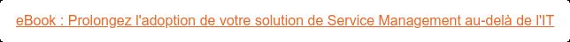 eBook : Prolongez l'adoption de votre solution de Service Management au-delà  de l'IT